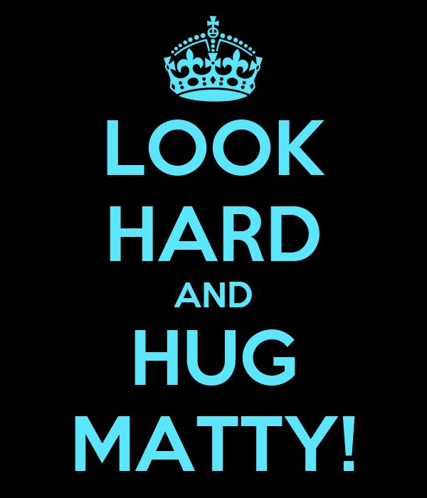 LOOK HARD AND HUG MATTY!