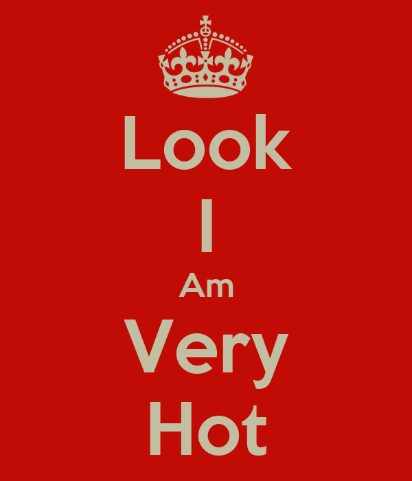 Look I Am Very Hot