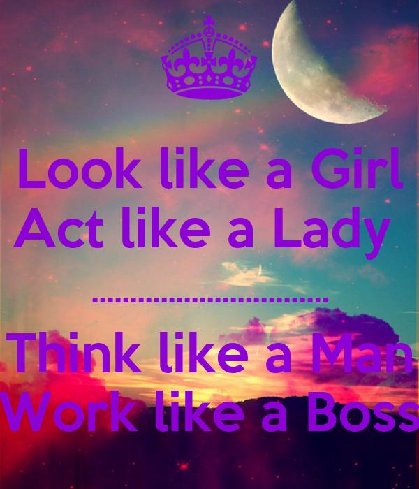 Look like a Girl Act like a Lady  ............................... Think like a Man Work like a Boss