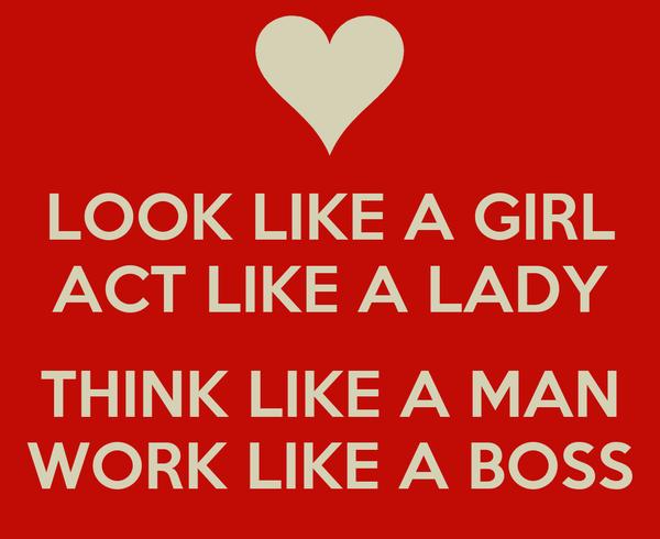 LOOK LIKE A GIRL ACT LIKE A LADY  THINK LIKE A MAN WORK LIKE A BOSS