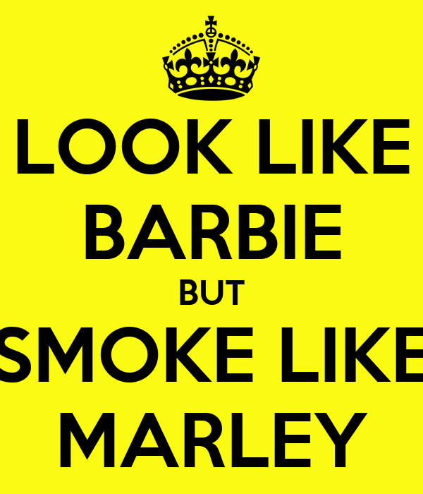 LOOK LIKE BARBIE BUT SMOKE LIKE MARLEY