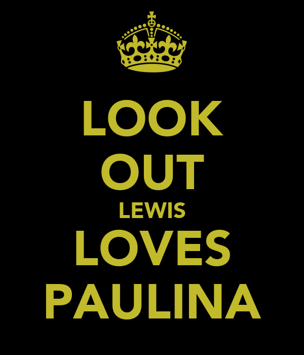 LOOK OUT LEWIS LOVES PAULINA