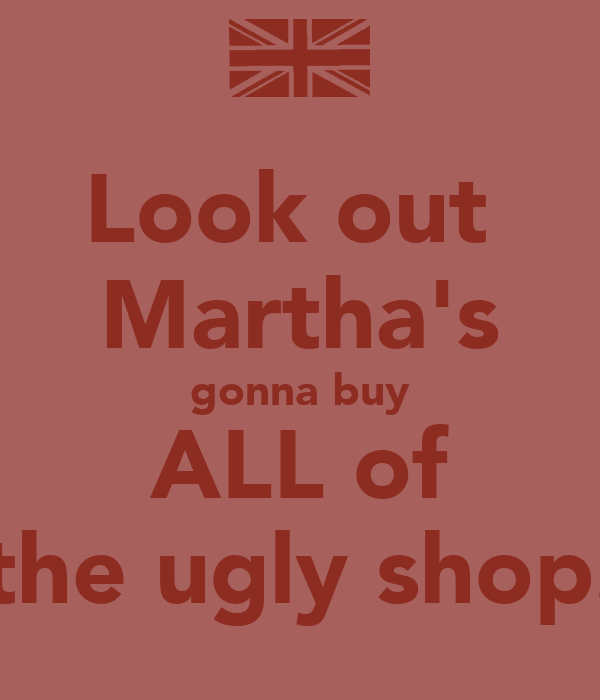 Look out  Martha's gonna buy ALL of the ugly shop.