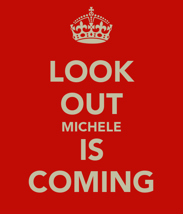 LOOK OUT MICHELE IS COMING