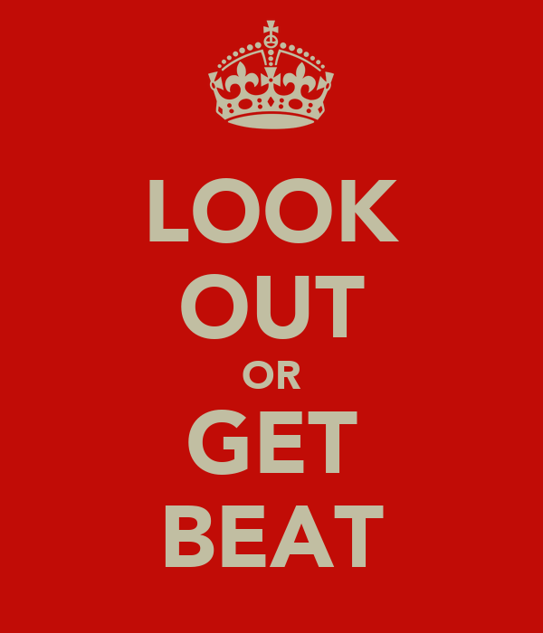 LOOK OUT OR GET BEAT