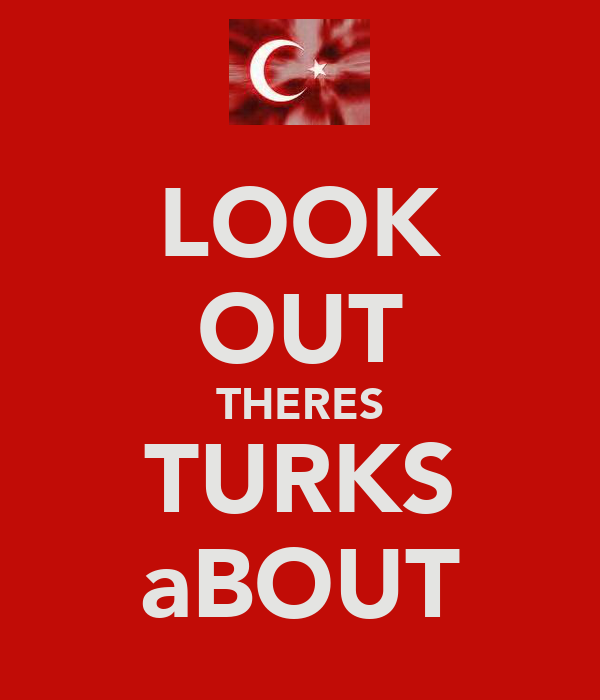 LOOK OUT THERES TURKS aBOUT
