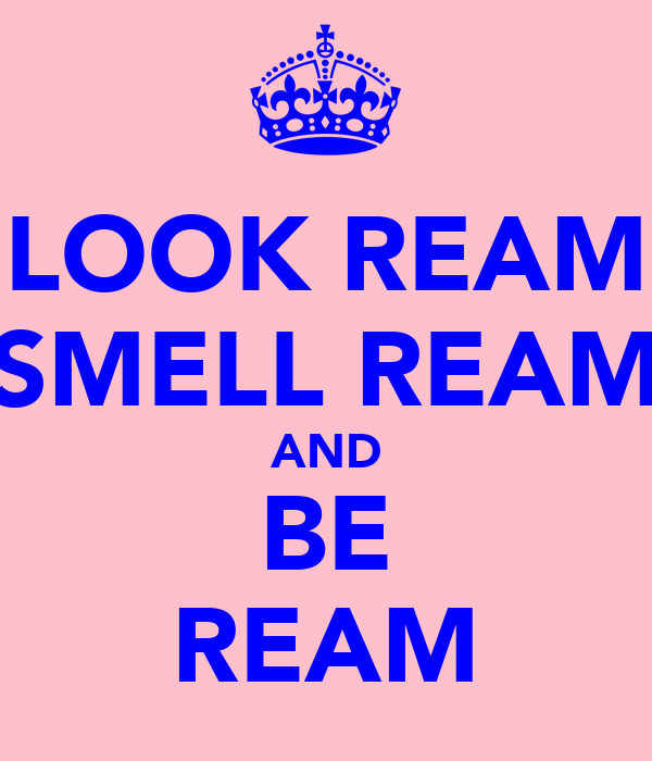 LOOK REAM SMELL REAM AND BE REAM