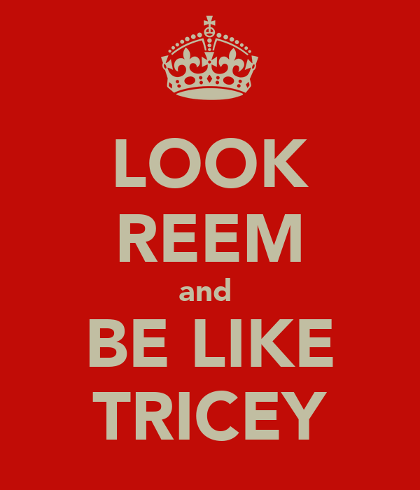 LOOK REEM and  BE LIKE TRICEY