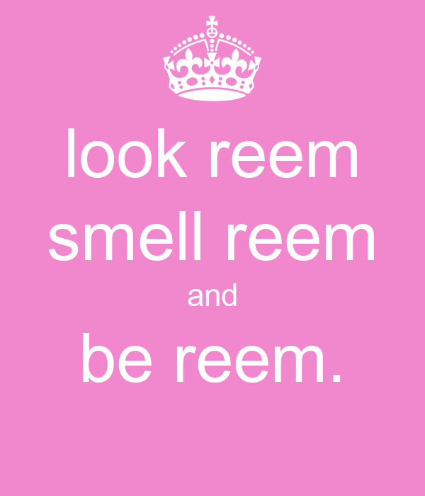 look reem smell reem and be reem.