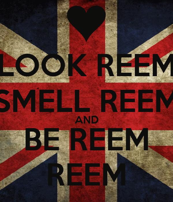LOOK REEM SMELL REEM AND BE REEM REEM