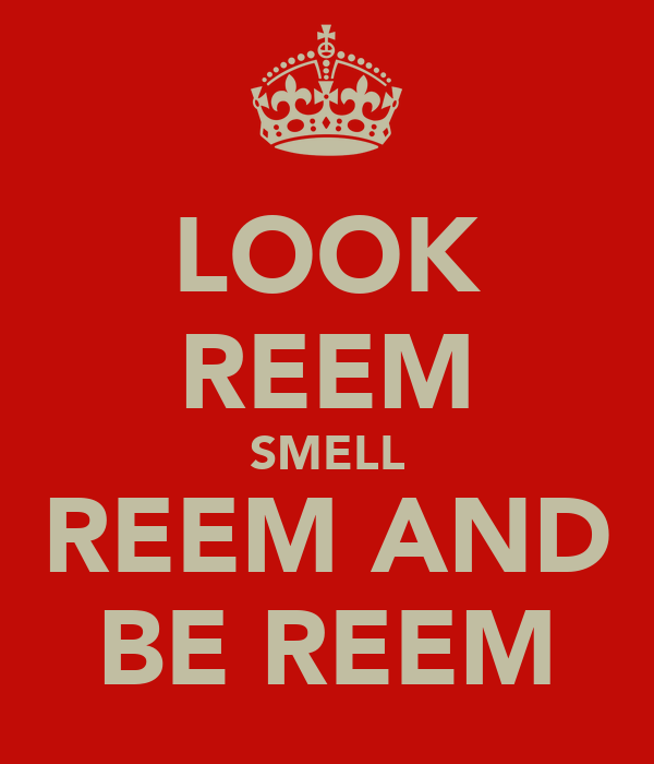 LOOK REEM SMELL REEM AND BE REEM