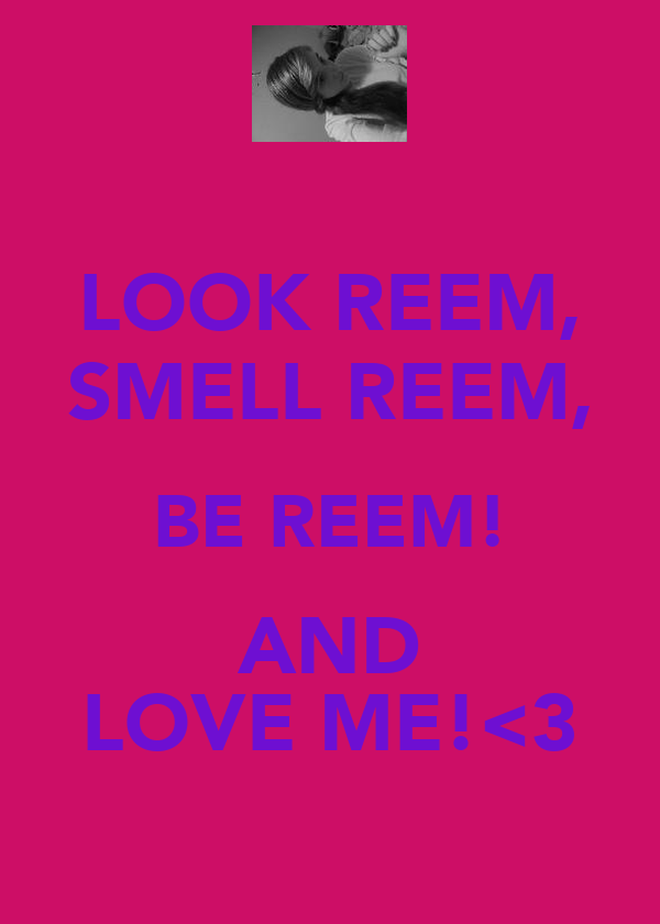 LOOK REEM, SMELL REEM, BE REEM! AND LOVE ME!<3