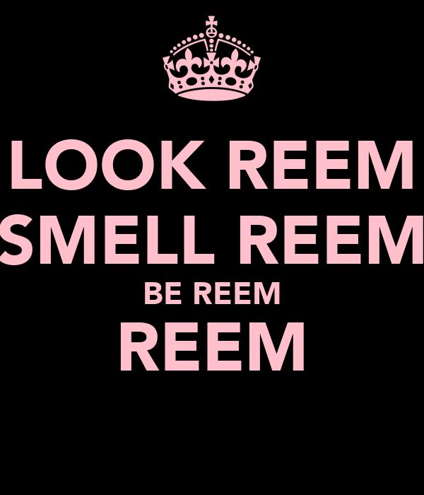 LOOK REEM SMELL REEM BE REEM REEM