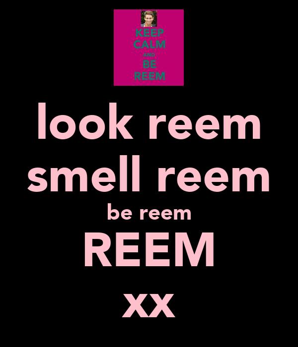 look reem smell reem be reem REEM xx