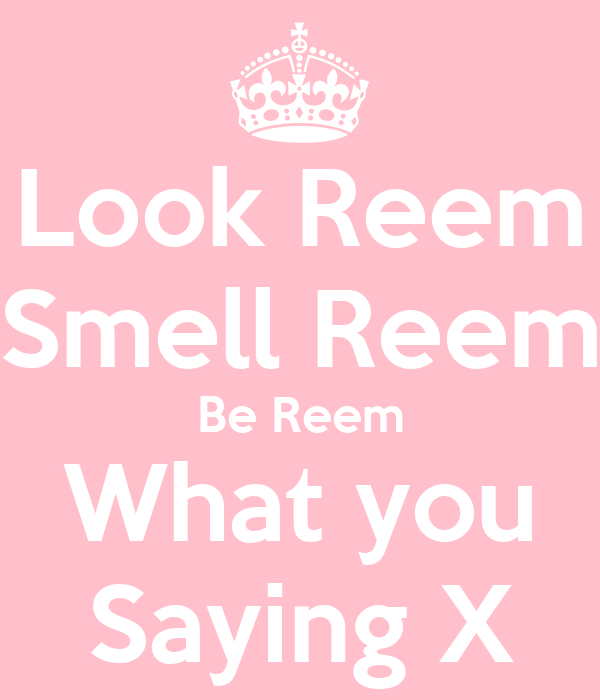Look Reem Smell Reem Be Reem What you Saying X