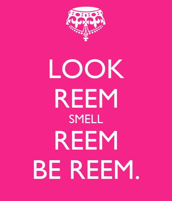 LOOK REEM SMELL REEM BE REEM.