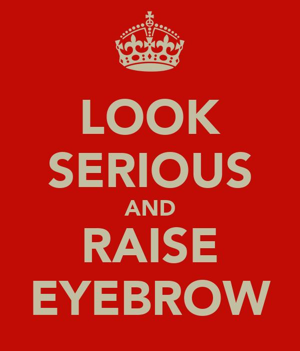 LOOK SERIOUS AND RAISE EYEBROW