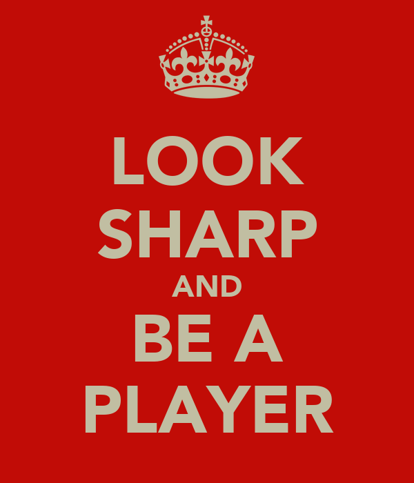 LOOK SHARP AND BE A PLAYER