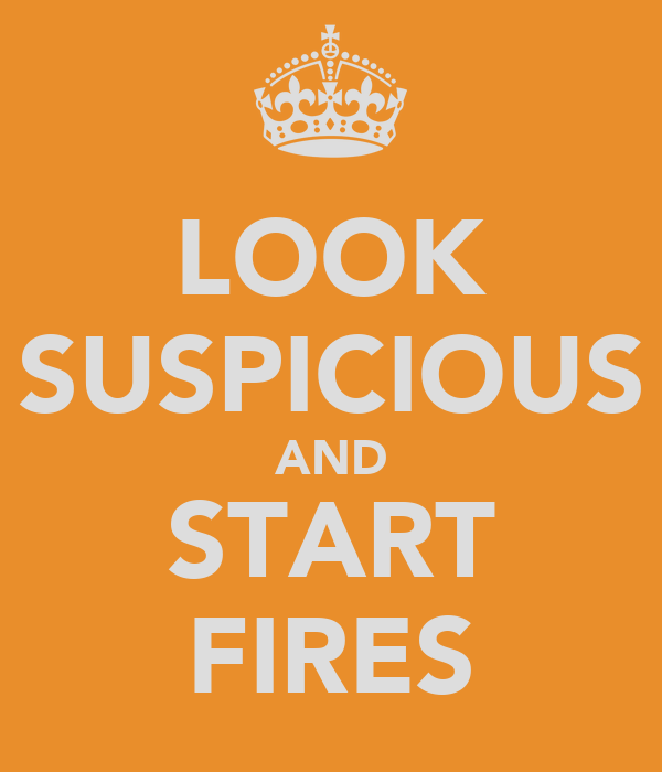 LOOK SUSPICIOUS AND START FIRES