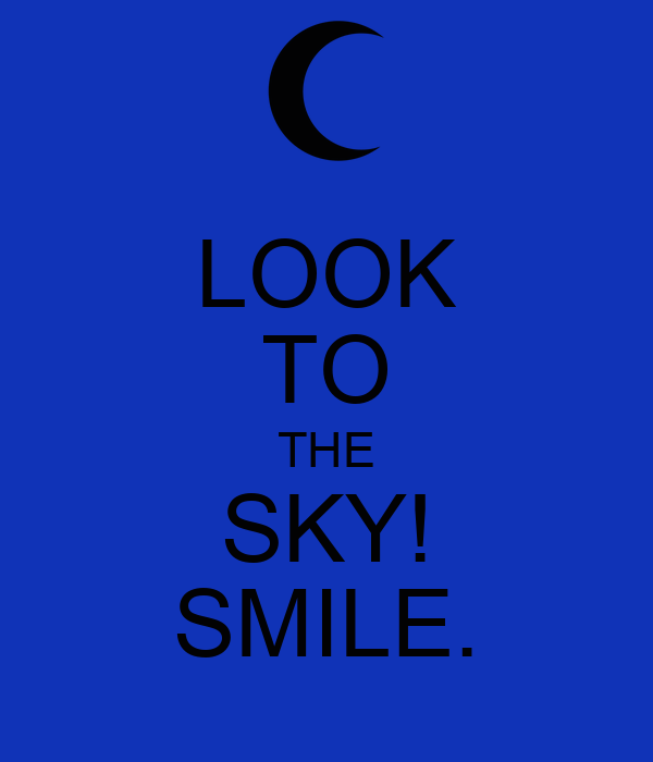 LOOK TO THE SKY! SMILE.