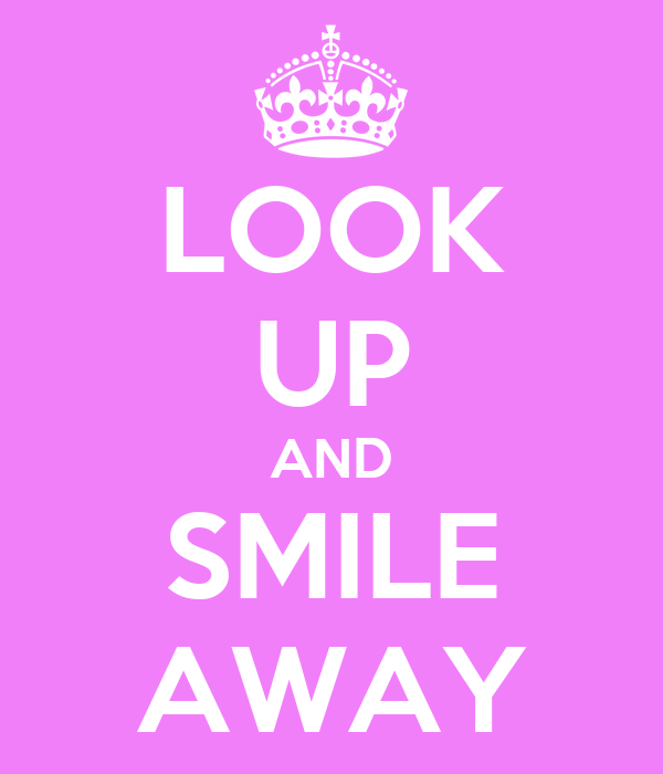 LOOK UP AND SMILE AWAY