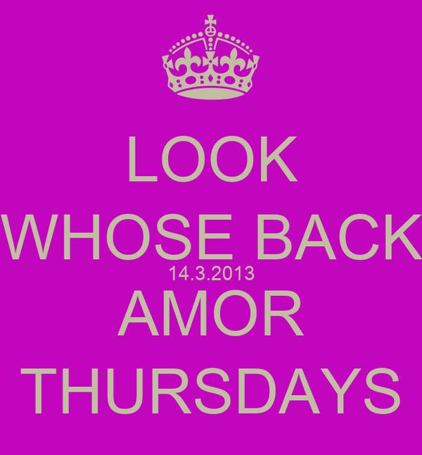 LOOK WHOSE BACK 14.3.2013 AMOR THURSDAYS