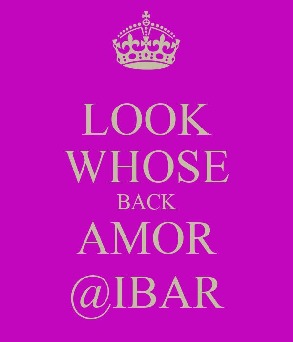 LOOK WHOSE BACK AMOR @IBAR