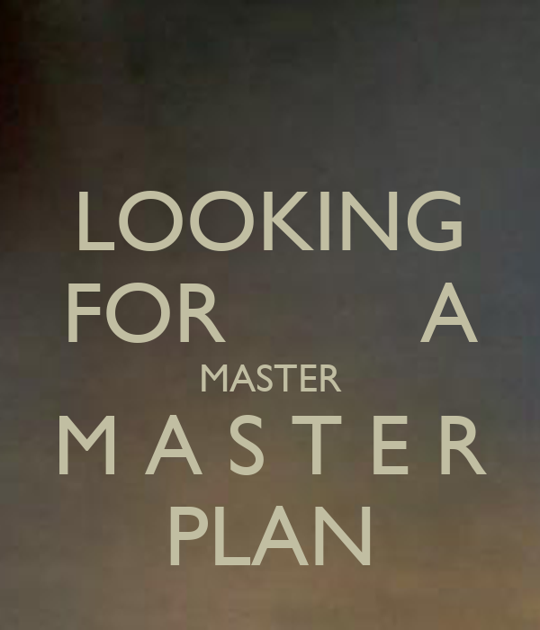 LOOKING FOR        A MASTER M A S T E R PLAN