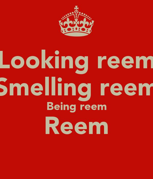 Looking reem Smelling reem Being reem Reem