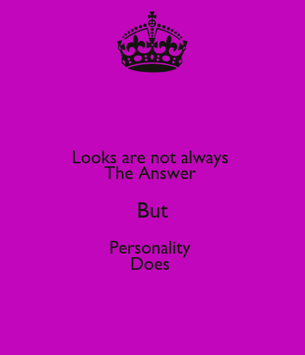 Looks are not always  The Answer  But Personality  Does