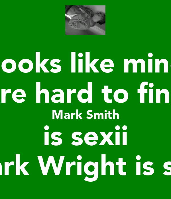 Looks like mine are hard to fine Mark Smith is sexii Mark Wright is shit