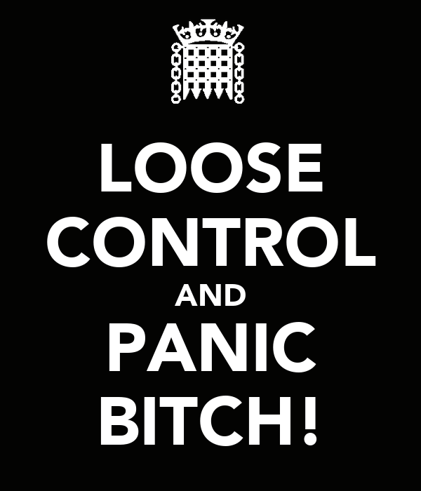 LOOSE CONTROL AND PANIC BITCH!