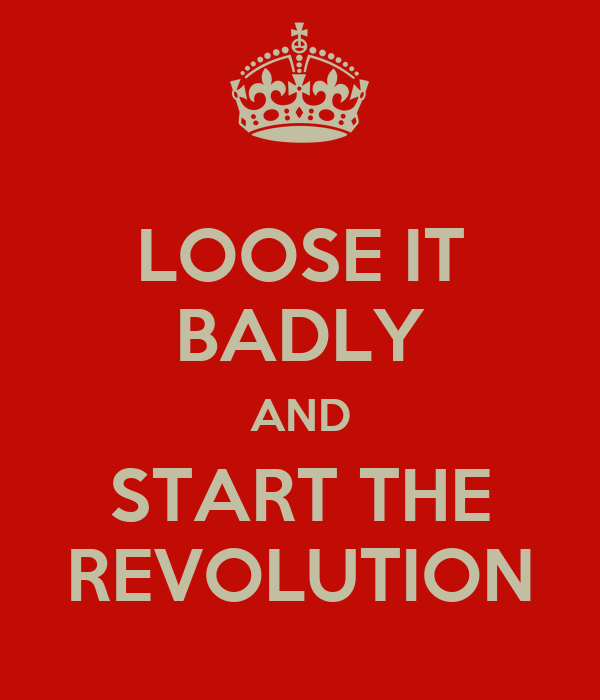 LOOSE IT BADLY AND START THE REVOLUTION