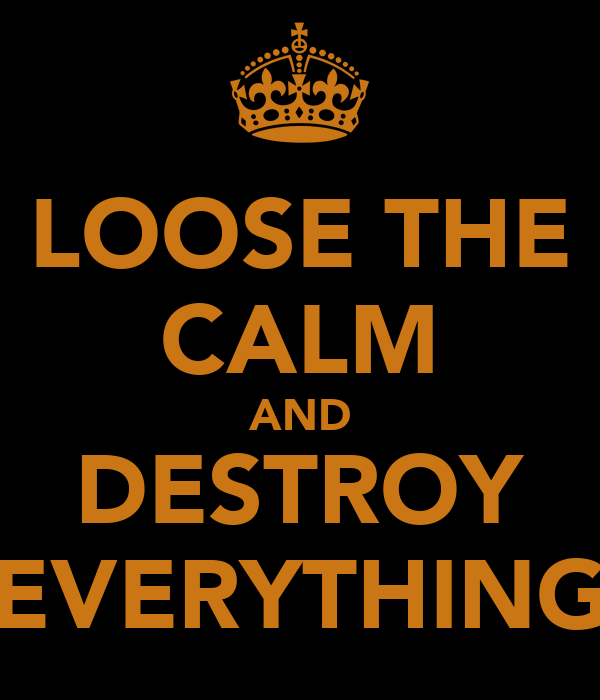 LOOSE THE CALM AND DESTROY EVERYTHING