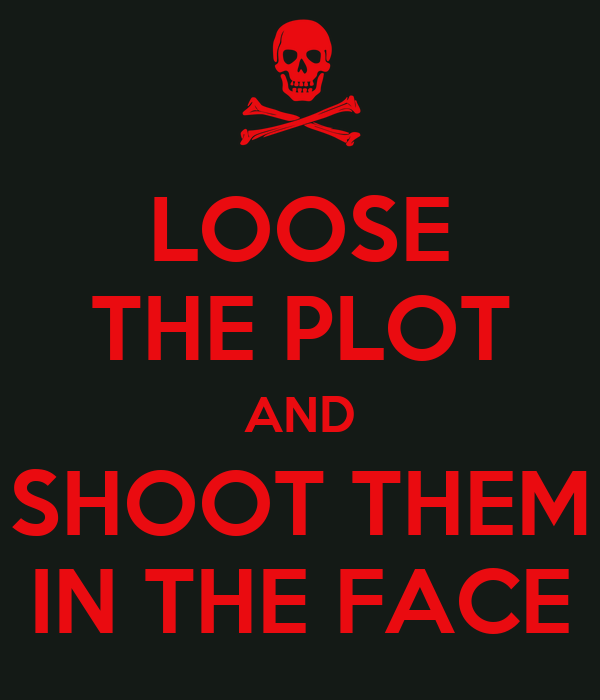 LOOSE THE PLOT AND SHOOT THEM IN THE FACE