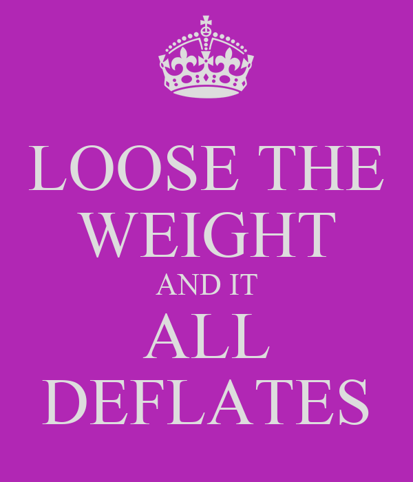 LOOSE THE WEIGHT AND IT ALL DEFLATES