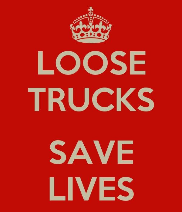 LOOSE TRUCKS  SAVE LIVES