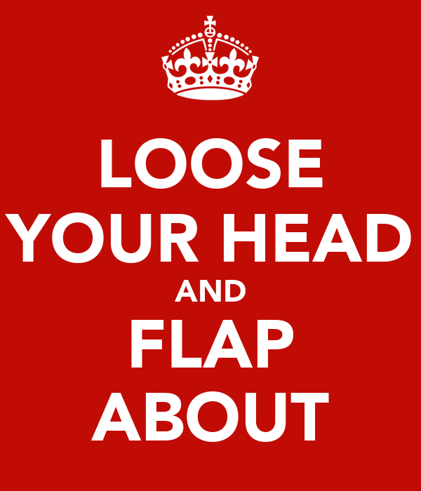 LOOSE YOUR HEAD AND FLAP ABOUT