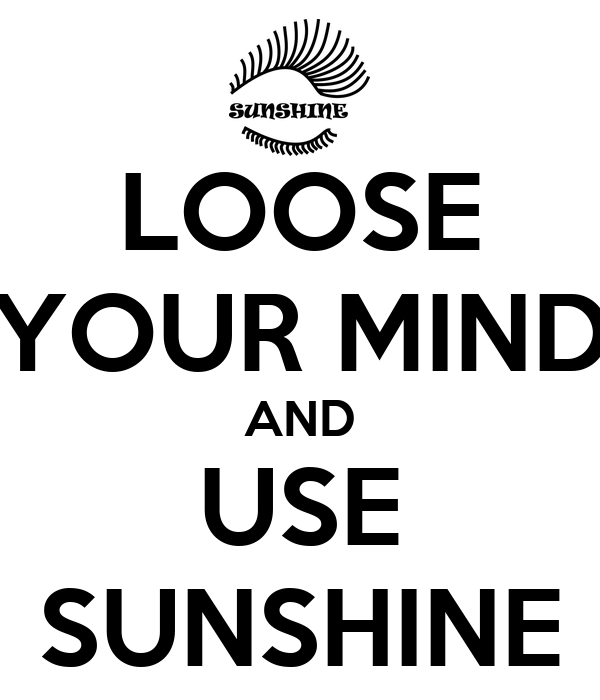 LOOSE YOUR MIND AND USE SUNSHINE