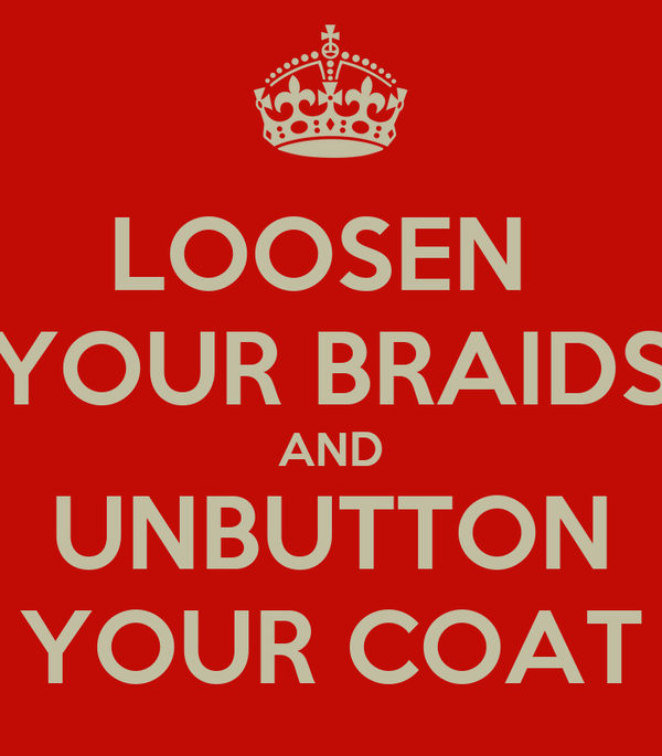 LOOSEN  YOUR BRAIDS AND UNBUTTON YOUR COAT