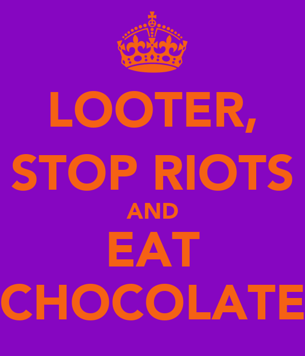 LOOTER, STOP RIOTS AND EAT CHOCOLATE