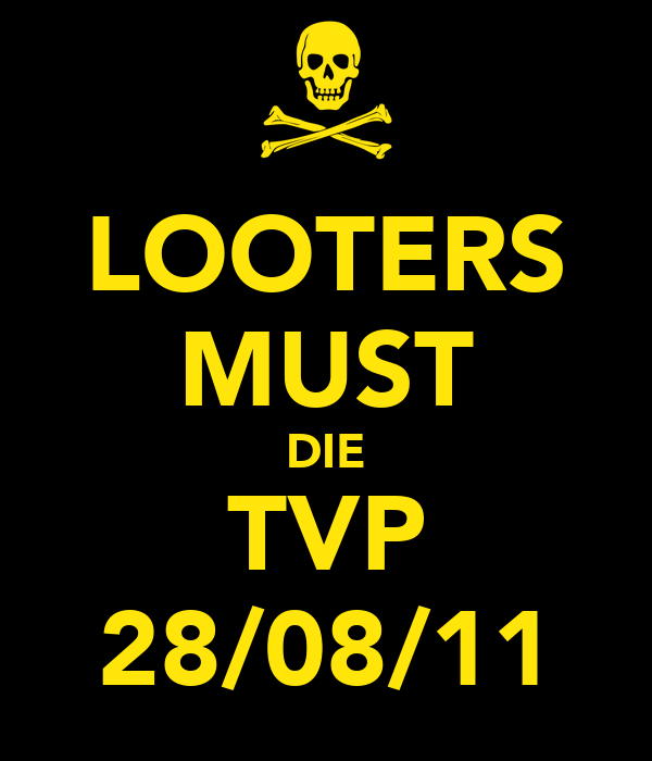 LOOTERS MUST DIE TVP 28/08/11