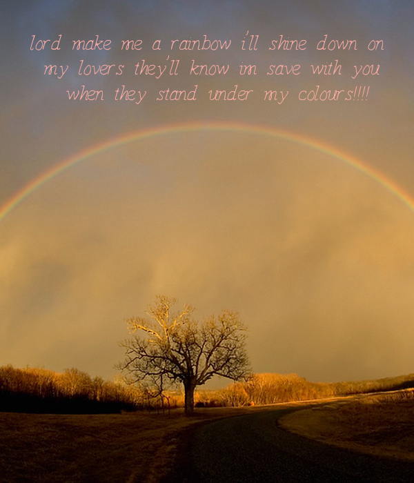 lord make me a rainbow i'll shine down on  my lovers they'll know im save with you  when they stand under my colours!!!!