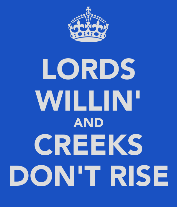 LORDS WILLIN' AND CREEKS DON'T RISE