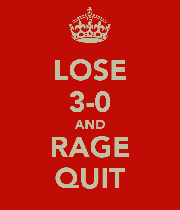 LOSE 3-0 AND RAGE QUIT