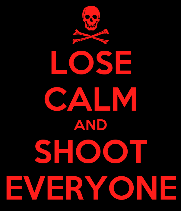 LOSE CALM AND SHOOT EVERYONE