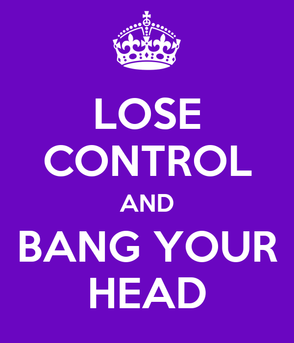 LOSE CONTROL AND BANG YOUR HEAD