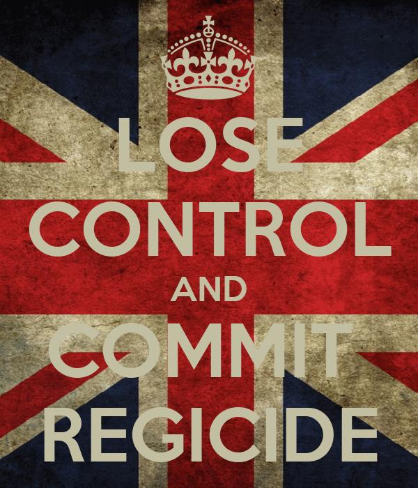 LOSE CONTROL AND COMMIT  REGICIDE