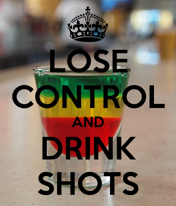 LOSE CONTROL AND DRINK SHOTS