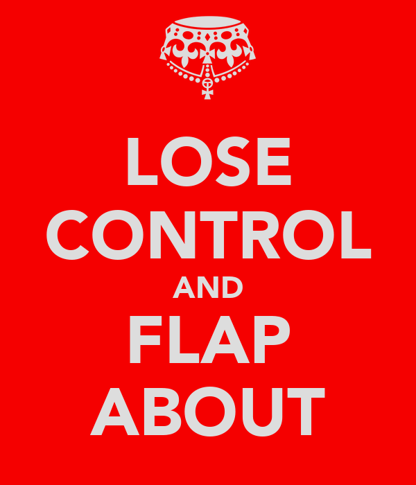 LOSE CONTROL AND FLAP ABOUT